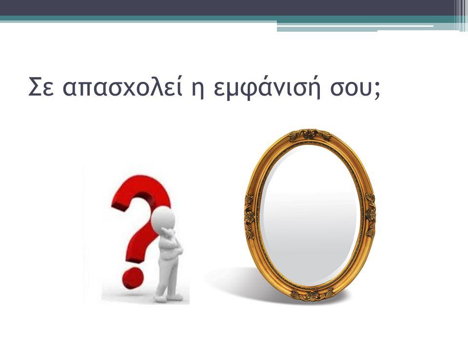 Σε απασχολεί η εμφάνισή σου;
