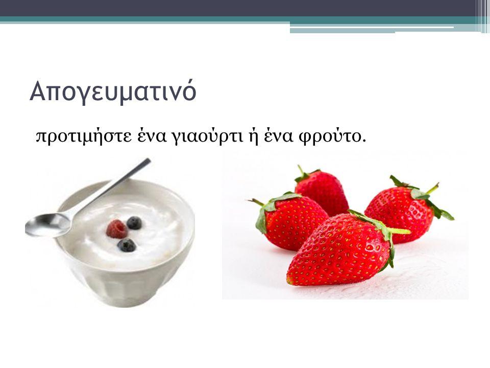 Απογευματινό προτιμήστε ένα γιαούρτι ή ένα φρούτο.