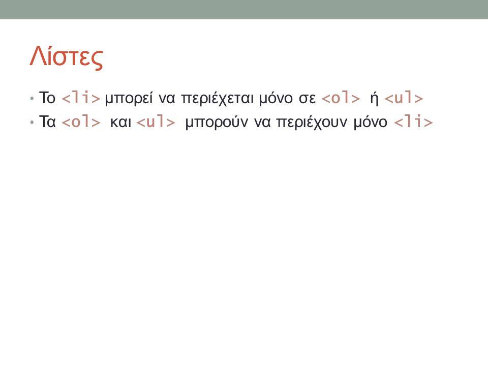 Λίστες Το <li> μπορεί να περιέχεται μόνο σε <ol> ή <ul> Τα <ol> και <ul> μπορούν να περιέχουν μόνο <li>