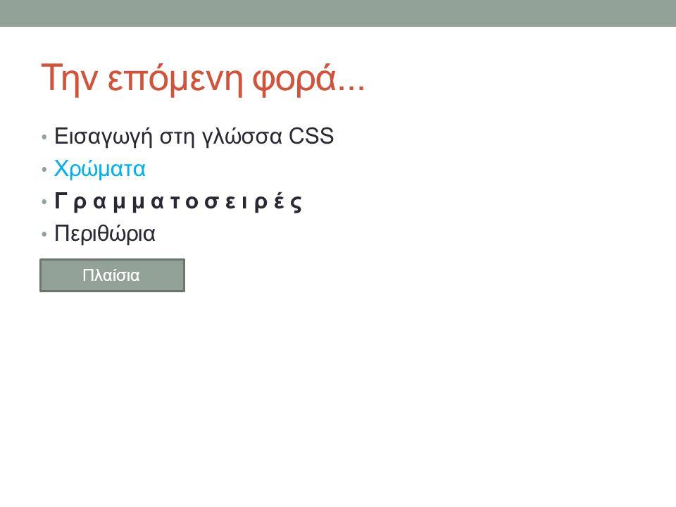 Την επόμενη φορά... Εισαγωγή στη γλώσσα CSS Χρώματα Γραμματοσειρές