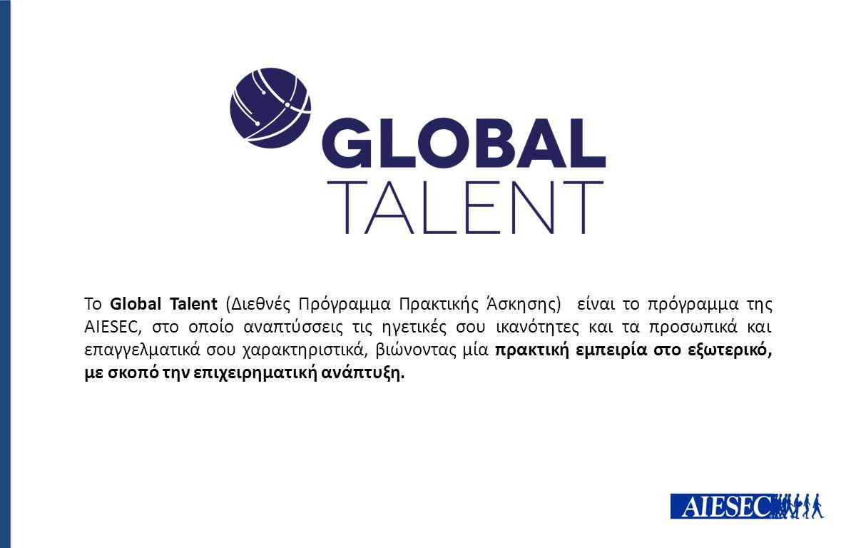 Το Global Talent (Διεθνές Πρόγραμμα Πρακτικής Άσκησης) είναι το πρόγραμμα της AIESEC, στο οποίο αναπτύσσεις τις ηγετικές σου ικανότητες και τα προσωπικά και επαγγελματικά σου χαρακτηριστικά, βιώνοντας μία πρακτική εμπειρία στο εξωτερικό, με σκοπό την επιχειρηματική ανάπτυξη.