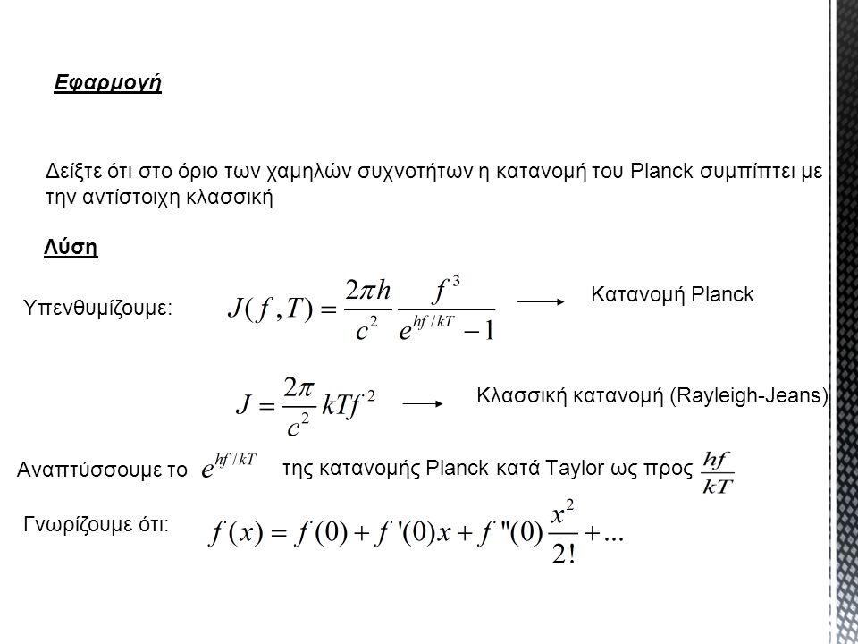 Εφαρμογή Δείξτε ότι στο όριο των χαμηλών συχνοτήτων η κατανομή του Planck συμπίπτει με την αντίστοιχη κλασσική.