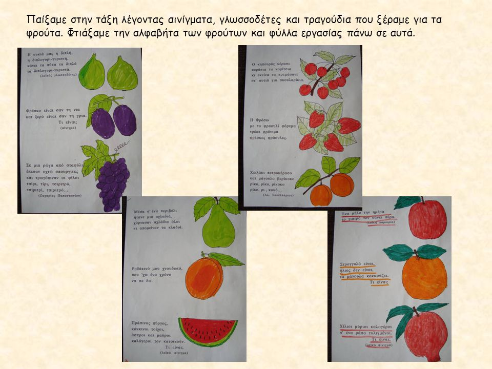 Παίξαμε στην τάξη λέγοντας αινίγματα, γλωσσοδέτες και τραγούδια που ξέραμε για τα φρούτα. Φτιάξαμε την αλφαβήτα των φρούτων και φύλλα εργασίας πάνω σε αυτά.