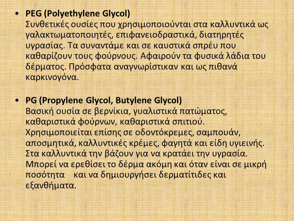 PEG (Polyethylene Glycol) Συνθετικές ουσίες που χρησιμοποιούνται στα καλλυντικά ως γαλακτωματοποιητές, επιφανειοδραστικά, διατηρητές υγρασίας. Τα συναντάμε και σε καυστικά σπρέυ που καθαρίζουν τους φούρνους. Αφαιρούν τα φυσικά λάδια του δέρματος. Πρόσφατα αναγνωρίστικαν και ως πιθανά καρκινογόνα.