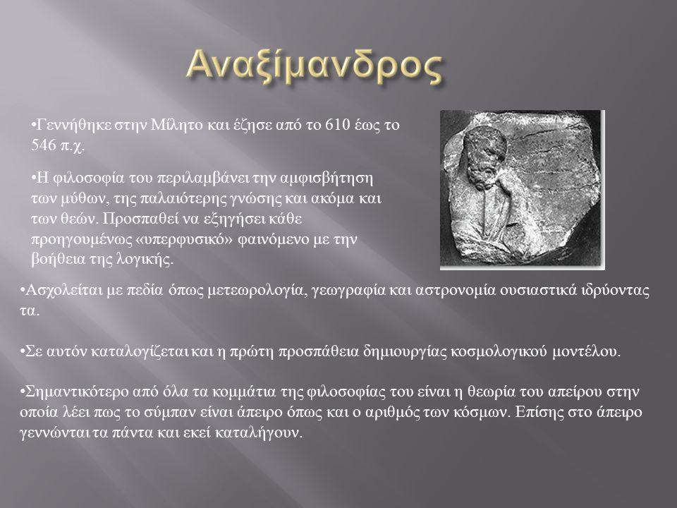 Γεννήθηκε στην Μίλητο και έζησε από το 610 έως το 546 π.χ.