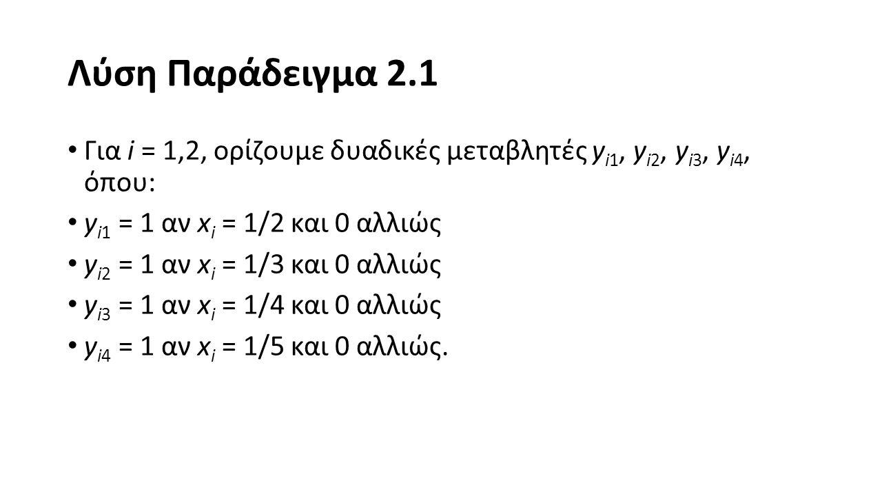 Λύση Παράδειγμα 2.1 Για i = 1,2, ορίζουμε δυαδικές μεταβλητές yi1, yi2, yi3, yi4, όπου: yi1 = 1 αν xi = 1/2 και 0 αλλιώς.