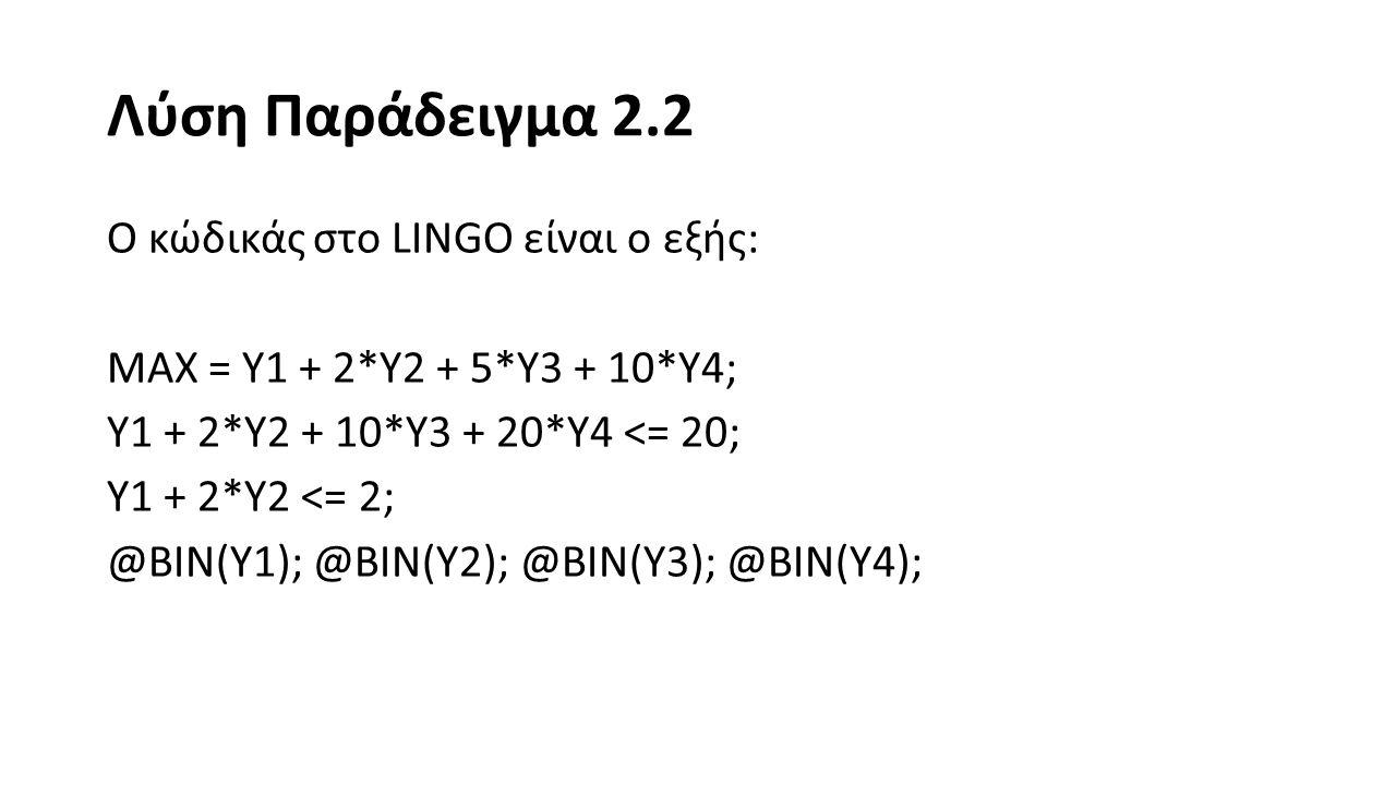 Λύση Παράδειγμα 2.2 Ο κώδικάς στο LINGO είναι ο εξής: