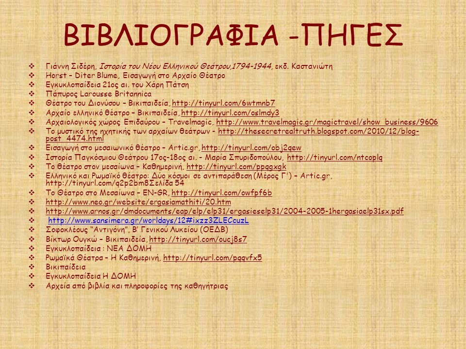 ΒΙΒΛΙΟΓΡΑΦΙΑ -ΠΗΓΕΣ Γιάννη Σιδέρη, Ιστορία του Νέου Ελληνικού Θεάτρου,1794-1944, εκδ. Καστανιώτη. Horst – Diter Blume, Εισαγωγή στο Αρχαίο Θέατρο.