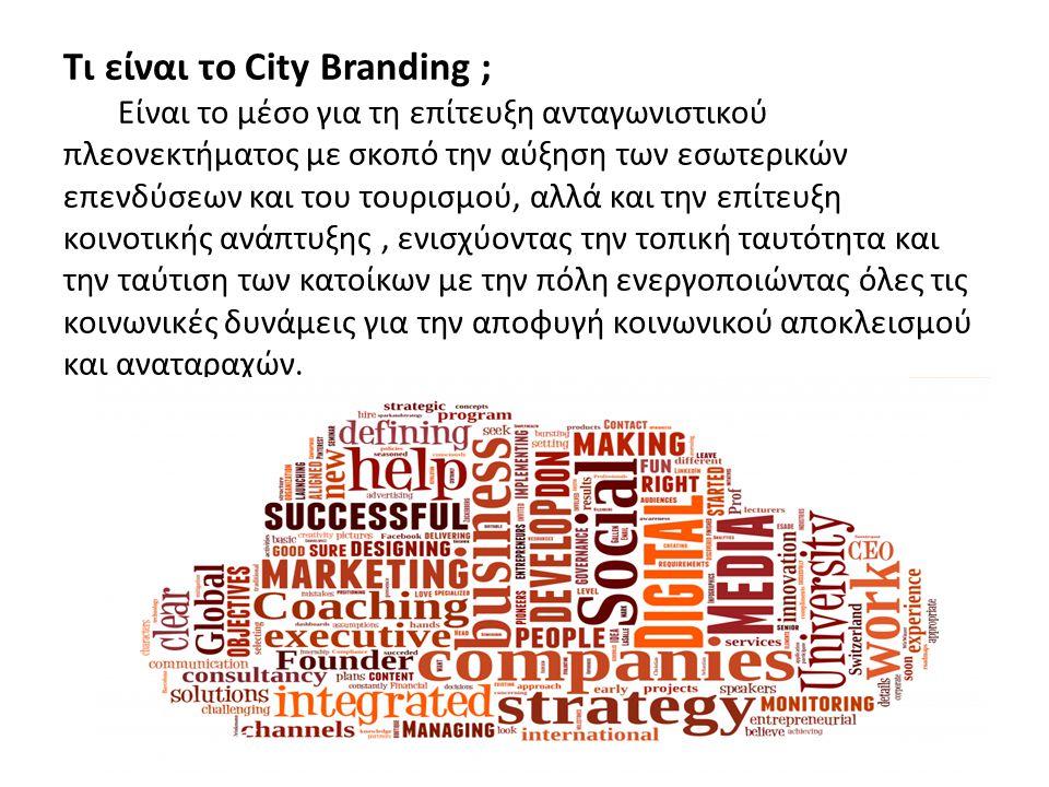 Τι είναι το City Branding ; Είναι το μέσο για τη επίτευξη ανταγωνιστικού πλεονεκτήματος με σκοπό την αύξηση των εσωτερικών επενδύσεων και του τουρισμού, αλλά και την επίτευξη κοινοτικής ανάπτυξης , ενισχύοντας την τοπική ταυτότητα και την ταύτιση των κατοίκων με την πόλη ενεργοποιώντας όλες τις κοινωνικές δυνάμεις για την αποφυγή κοινωνικού αποκλεισμού και αναταραχών.