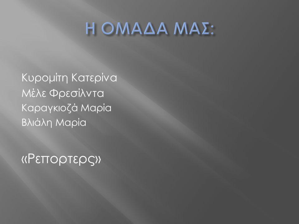 Η ΟΜΑΔΑ ΜΑΣ: «Ρεπορτερς» Κυρομίτη Κατερίνα Μέλε Φρεσίλντα