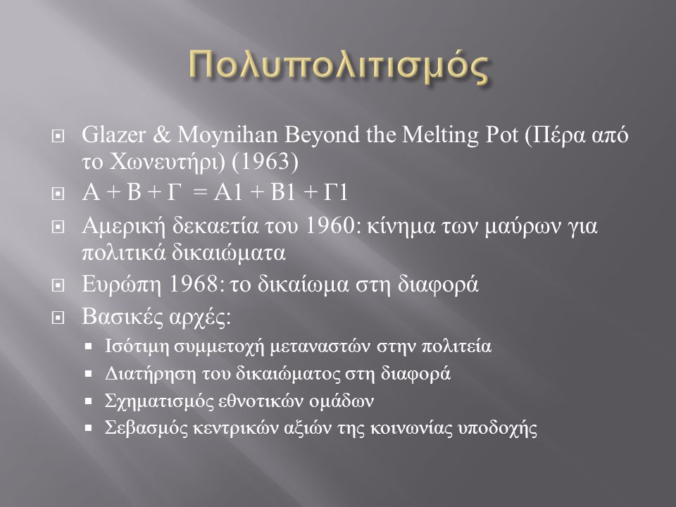 Πολυπολιτισμός Glazer & Moynihan Beyond the Melting Pot (Πέρα από το Χωνευτήρι) (1963) A + B + Γ = A1 + B1 + Γ1.
