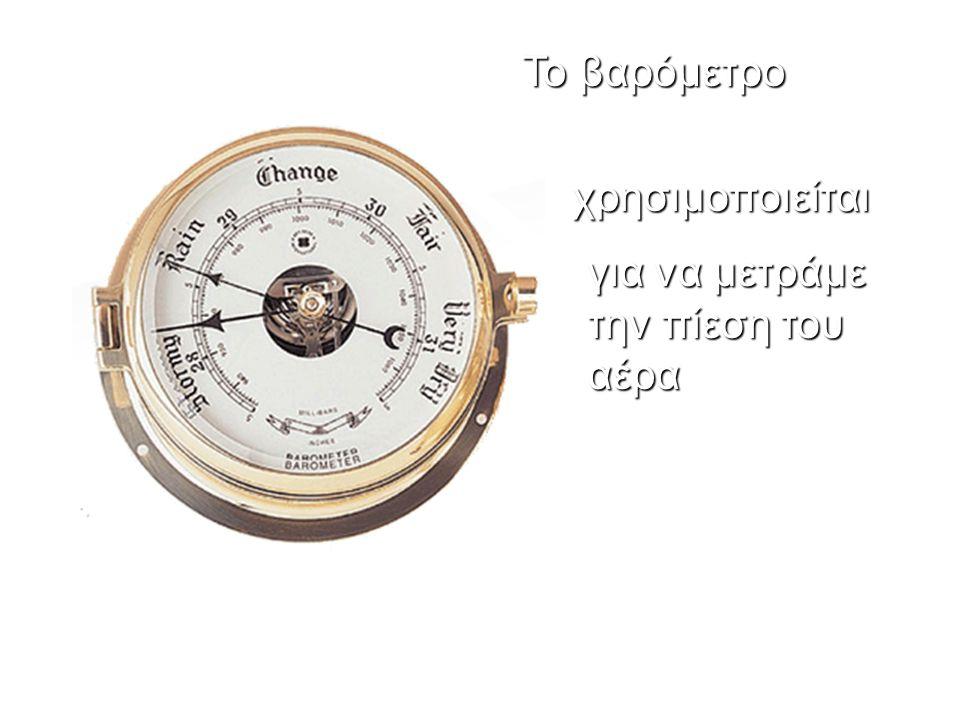 Το βαρόμετρο χρησιμοποιείται για να μετράμε την πίεση του αέρα