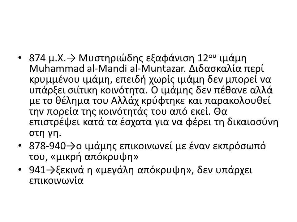 874 μ.Χ.→ Μυστηριώδης εξαφάνιση 12ου ιμάμη Muhammad al-Mandi al-Muntazar. Διδασκαλία περί κρυμμένου ιμάμη, επειδή χωρίς ιμάμη δεν μπορεί να υπάρξει σιίτικη κοινότητα. Ο ιμάμης δεν πέθανε αλλά με το θέλημα του Αλλάχ κρύφτηκε και παρακολουθεί την πορεία της κοινότητάς του από εκεί. Θα επιστρέψει κατά τα έσχατα για να φέρει τη δικαιοσύνη στη γη.