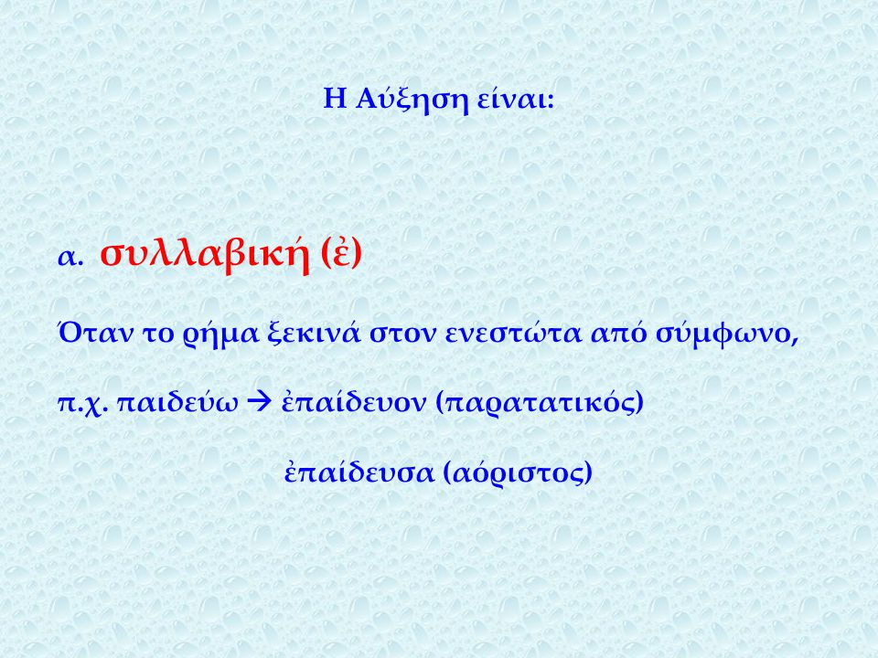 Η Αύξηση είναι: α. συλλαβική (ἐ) Όταν το ρήμα ξεκινά στον ενεστώτα από σύμφωνο, π.χ. παιδεύω  ἐπαίδευον (παρατατικός)