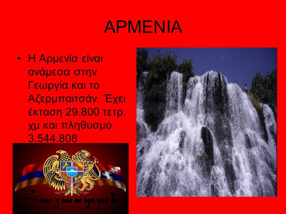 ΑΡΜΕΝΙΑ Η Αρμενία είναι ανάμεσα στην Γεωργία και το Αζερμπαιτσάν.