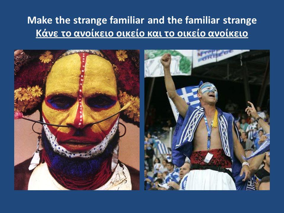 Make the strange familiar and the familiar strange Κάνε το ανοίκειο οικείο και το οικείο ανοίκειο