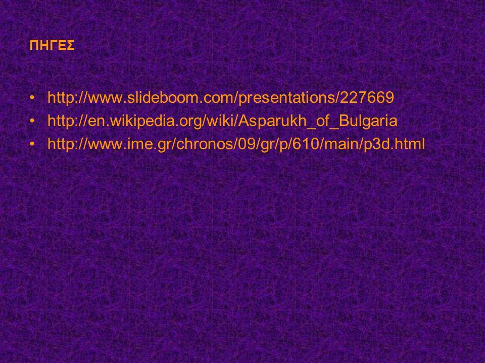 ΠΗΓΕΣ http://www.slideboom.com/presentations/227669. http://en.wikipedia.org/wiki/Asparukh_of_Bulgaria.