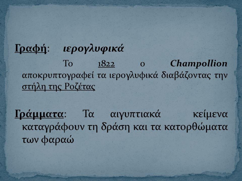 Γραφή: ιερογλυφικά Το 1822 ο Champollion αποκρυπτογραφεί τα ιερογλυφικά διαβάζοντας την στήλη της Ροζέτας Γράμματα: Τα αιγυπτιακά κείμενα καταγράφουν τη δράση και τα κατορθώματα των φαραώ
