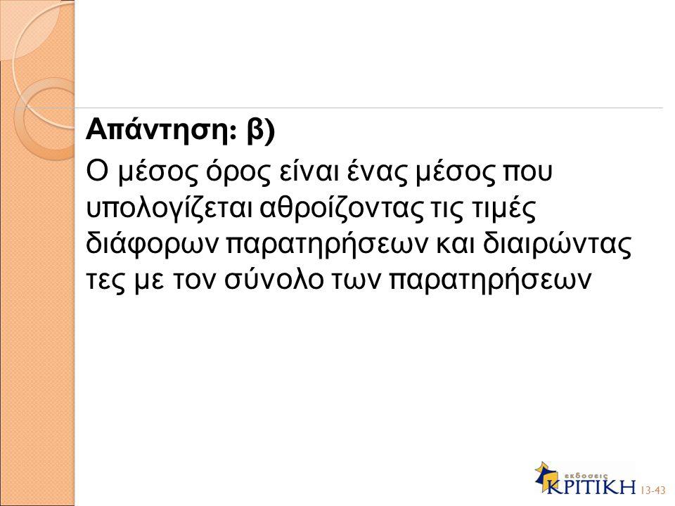 Απάντηση: β) Ο μέσος όρος είναι ένας μέσος που υπολογίζεται αθροίζοντας τις τιμές διάφορων παρατηρήσεων και διαιρώντας τες με τον σύνολο των παρατηρήσεων