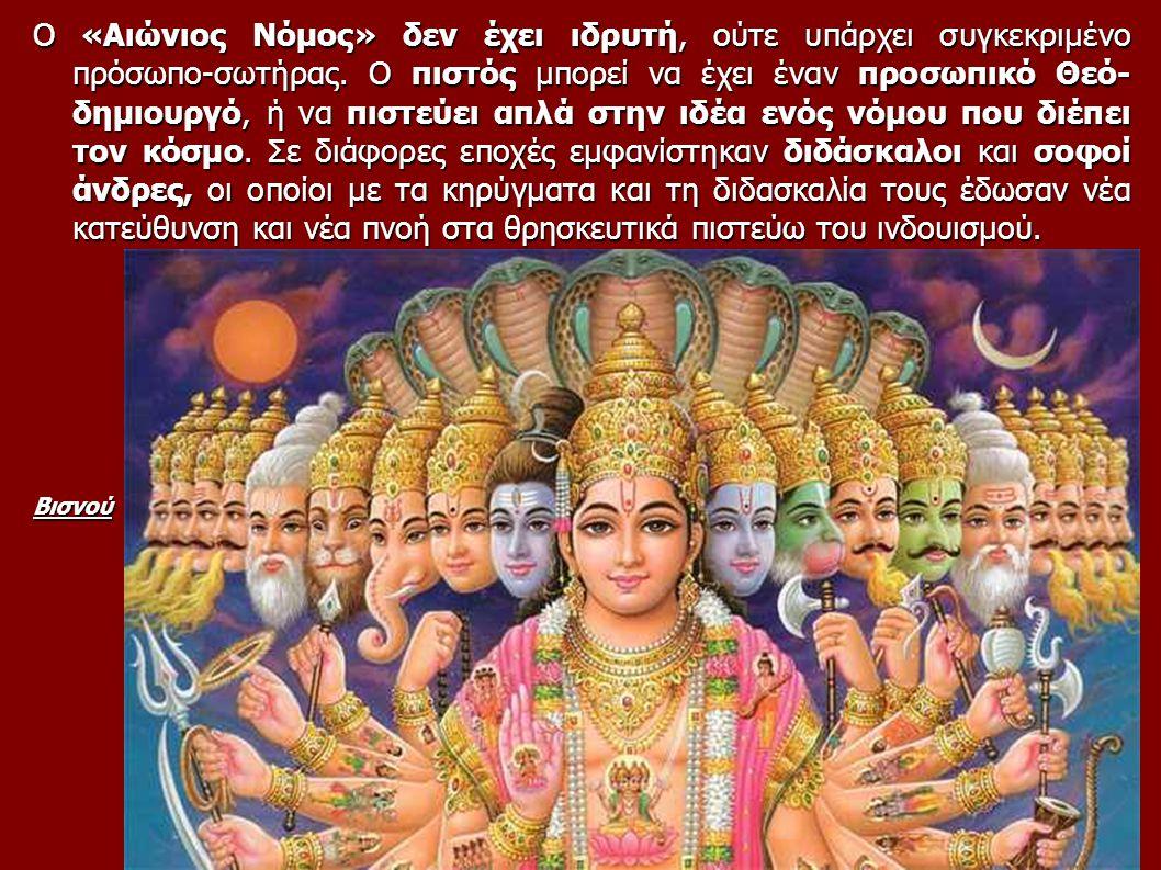 Ο «Αιώνιος Νόμος» δεν έχει ιδρυτή, ούτε υπάρχει συγκεκριμένο πρόσωπο-σωτήρας. Ο πιστός μπορεί να έχει έναν προσωπικό Θεό- δημιουργό, ή να πιστεύει απλά στην ιδέα ενός νόμου που διέπει τον κόσμο. Σε διάφορες εποχές εμφανίστηκαν διδάσκαλοι και σοφοί άνδρες, οι οποίοι με τα κηρύγματα και τη διδασκαλία τους έδωσαν νέα κατεύθυνση και νέα πνοή στα θρησκευτικά πιστεύω του ινδουισμού.