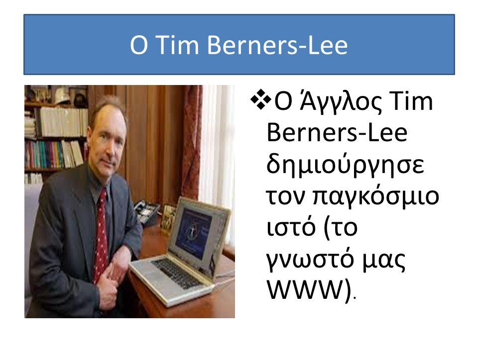 Ο Tim Berners-Lee Ο Άγγλος Tim Berners-Lee δημιούργησε τoν παγκόσμιο ιστό (το γνωστό μας WWW).