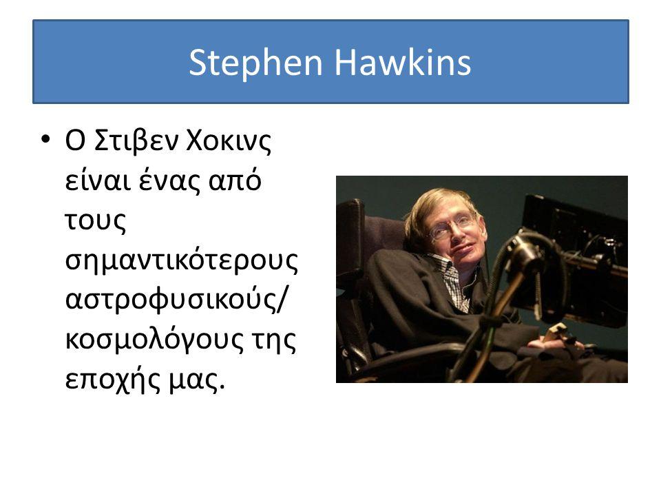 Stephen Hawkins Ο Στιβεν Χοκινς είναι ένας από τους σημαντικότερους αστροφυσικούς/ κοσμολόγους της εποχής μας.