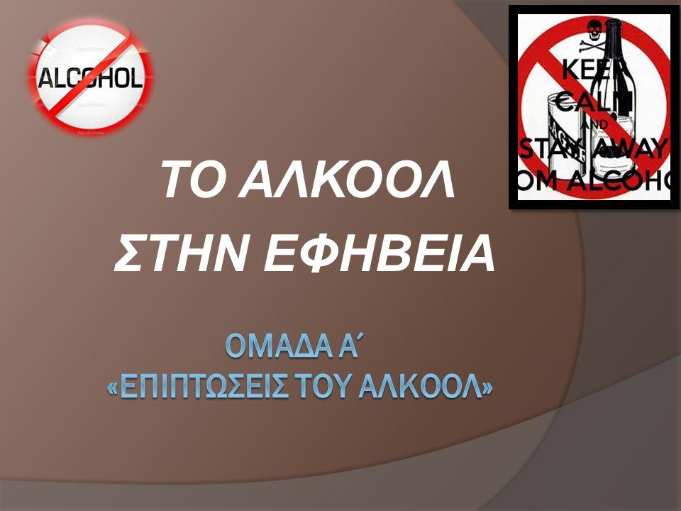 ΟΜΑΔΑ Α΄ «ΕΠΙΠΤΩΣΕΙΣ ΤΟΥ ΑΛΚΟΟΛ»