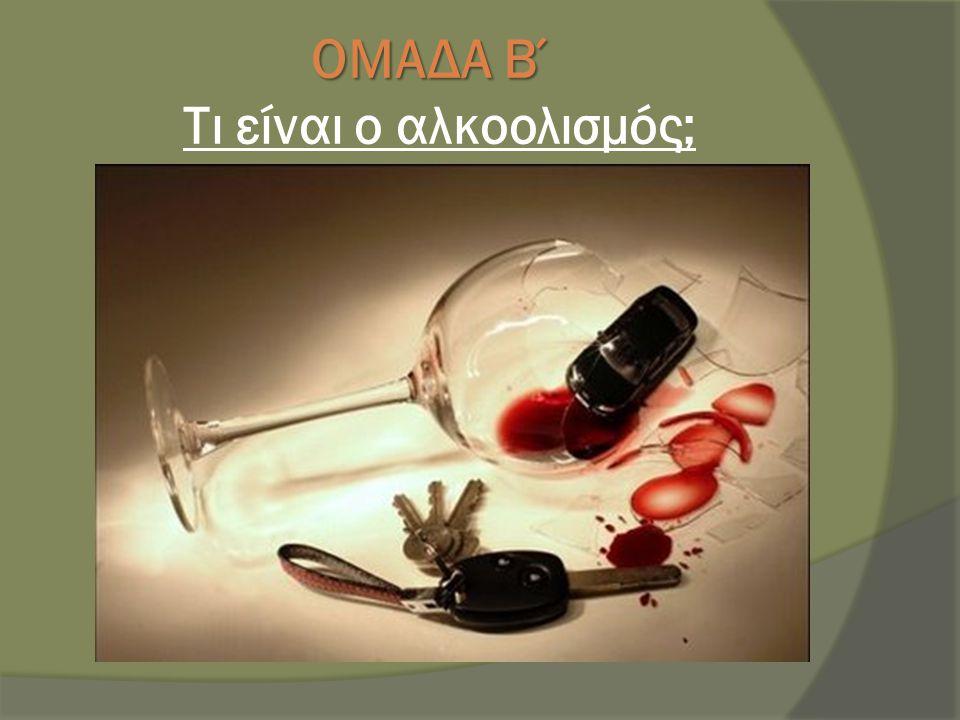 ΟΜΑΔΑ Β΄ Τι είναι ο αλκοολισμός;