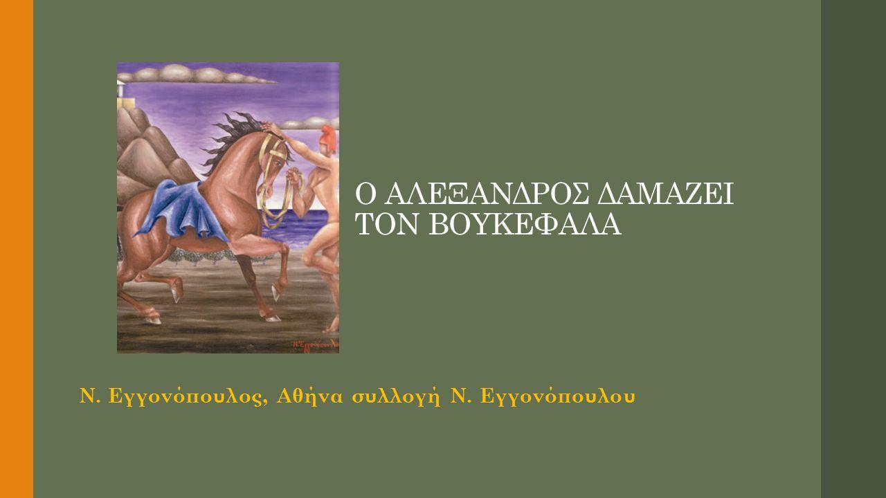Ο ΑΛΕΞΑΝΔΡΟΣ ΔΑΜΑΖΕΙ ΤΟΝ ΒΟΥΚΕΦΑΛΑ