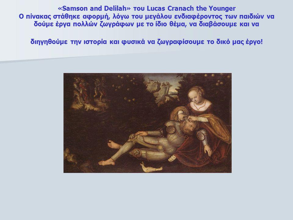 «Samson and Delilah» του Lucas Cranach the Younger Ο πίνακας στάθηκε αφορμή, λόγω του μεγάλου ενδιαφέροντος των παιδιών να δούμε έργα πολλών ζωγράφων με το ίδιο θέμα, να διαβάσουμε και να διηγηθούμε την ιστορία και φυσικά να ζωγραφίσουμε το δικό μας έργο!