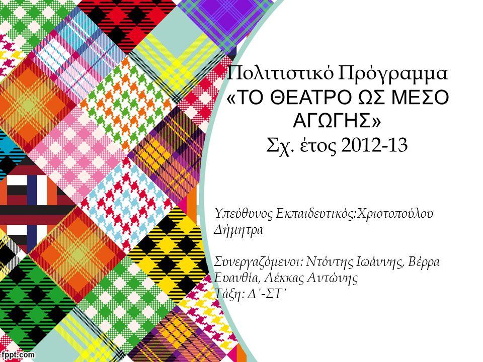 Πολιτιστικό Πρόγραμμα «ΤΟ ΘΕΑΤΡΟ ΩΣ ΜΕΣΟ ΑΓΩΓΗΣ» Σχ. έτος 2012-13