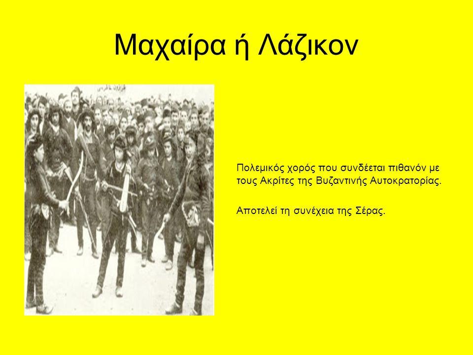 Μαχαίρα ή Λάζικον Πολεμικός χορός που συνδέεται πιθανόν με τους Ακρίτες της Βυζαντινής Αυτοκρατορίας.