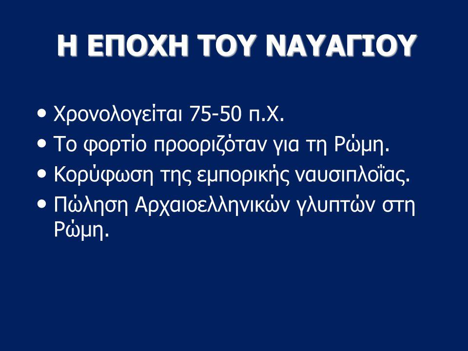 Η ΕΠΟΧΗ ΤΟΥ ΝΑΥΑΓΙΟΥ Χρονολογείται 75-50 π.Χ.