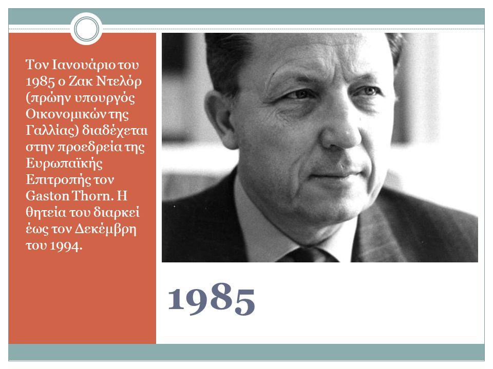 Τον Ιανουάριο του 1985 ο Ζακ Ντελόρ (πρώην υπουργός Οικονομικών της Γαλλίας) διαδέχεται στην προεδρεία της Ευρωπαϊκής Επιτροπής τον Gaston Thorn. Η θητεία του διαρκεί έως τον Δεκέμβρη του 1994.