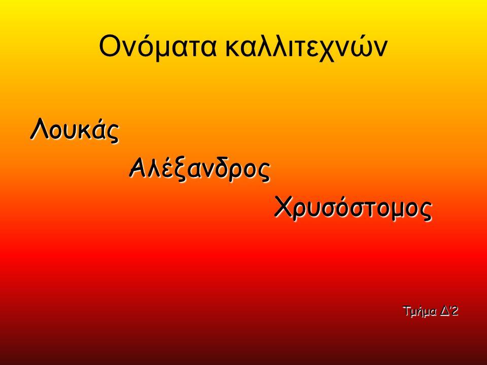 Ονόματα καλλιτεχνών Λουκάς Αλέξανδρος Χρυσόστομος Τμήμα Δ'2
