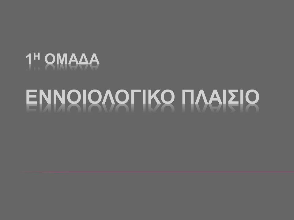 1Η ΟΜΑΔΑ ΕΝΝΟΙΟΛΟΓΙΚΟ ΠΛΑΙΣΙΟ