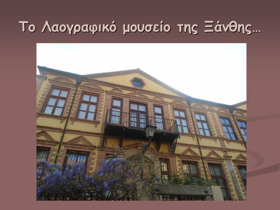 Το Λαογραφικό μουσείο της Ξάνθης…