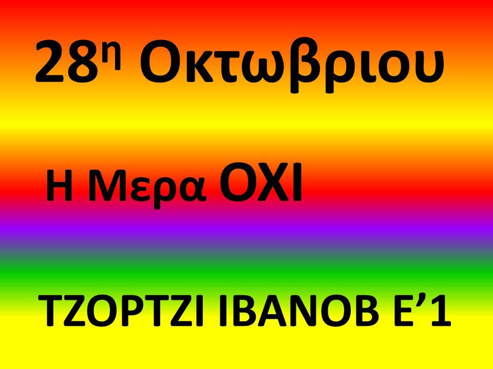 28η Οκτωβριου Η Μερα ΟΧΙ ΤΖΟΡΤΖΙ ΙΒΑΝΟΒ Ε'1