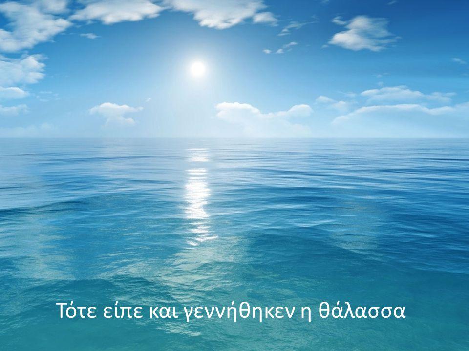 Τότε είπε και γεννήθηκεν η θάλασσα