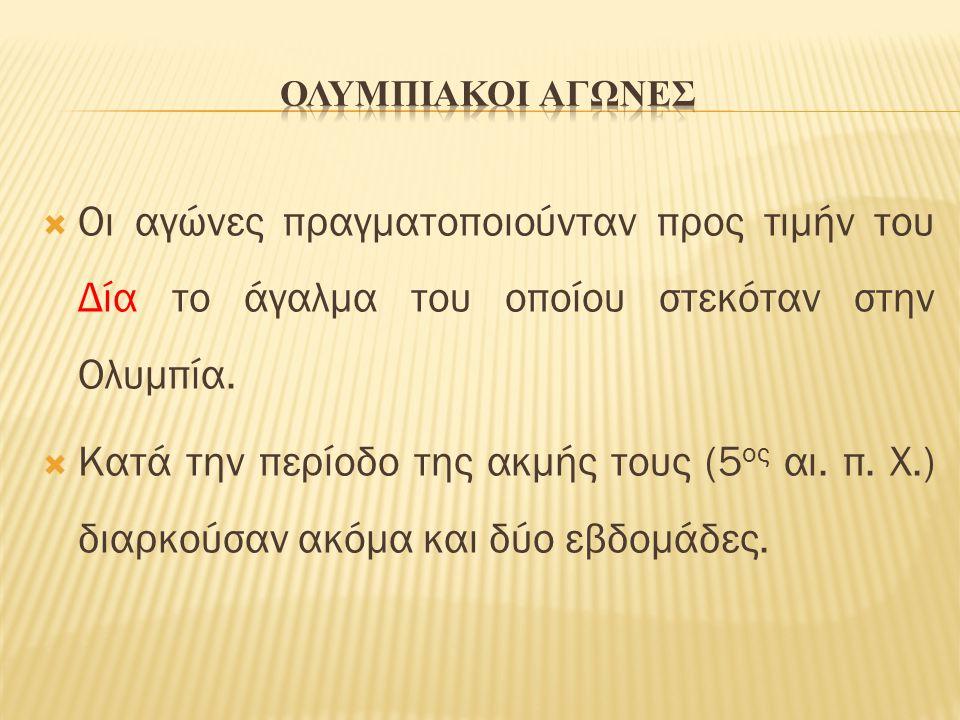 ΟΛΥΜΠΙΑΚΟΙ ΑΓΩΝΕΣ Οι αγώνες πραγματοποιούνταν προς τιμήν του Δία το άγαλμα του οποίου στεκόταν στην Ολυμπία.