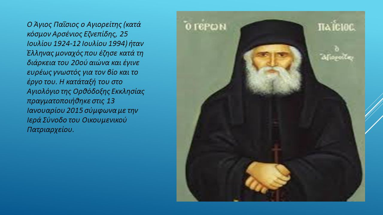 Ο Άγιος Παΐσιος o Αγιορείτης (κατά κόσμον Αρσένιος Εζνεπίδης, 25 Ιουλίου 1924-12 Ιουλίου 1994) ήταν Έλληνας μοναχός που έζησε κατά τη διάρκεια του 20ού αιώνα και έγινε ευρέως γνωστός για τον βίο και το έργο του. Η κατάταξή του στο Αγιολόγιο της Ορθόδοξης Εκκλησίας πραγματοποιήθηκε στις 13 Ιανουαρίου 2015 σύμφωνα με την Ιερά Σύνοδο του Οικουμενικού Πατριαρχείου.