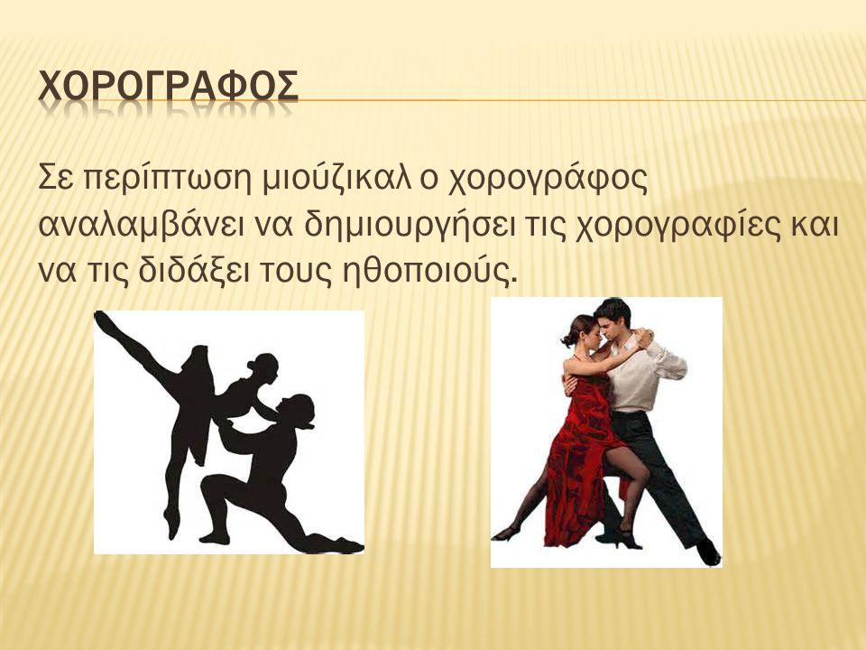 χορογραφοσ Σε περίπτωση μιούζικαλ ο χορογράφος αναλαμβάνει να δημιουργήσει τις χορογραφίες και να τις διδάξει τους ηθοποιούς.