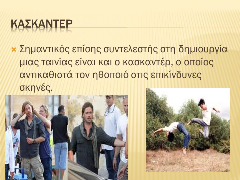 κασκαντερ Σημαντικός επίσης συντελεστής στη δημιουργία μιας ταινίας είναι και ο κασκαντέρ, ο οποίος αντικαθιστά τον ηθοποιό στις επικίνδυνες σκηνές.