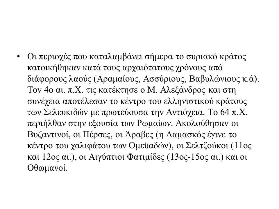 Οι περιοχές που καταλαμβάνει σήμερα το συριακό κράτος κατοικήθηκαν κατά τους αρχαιότατους χρόνους από διάφορους λαούς (Αραμαίους, Ασσύριους, Βαβυλώνιους κ.ά).
