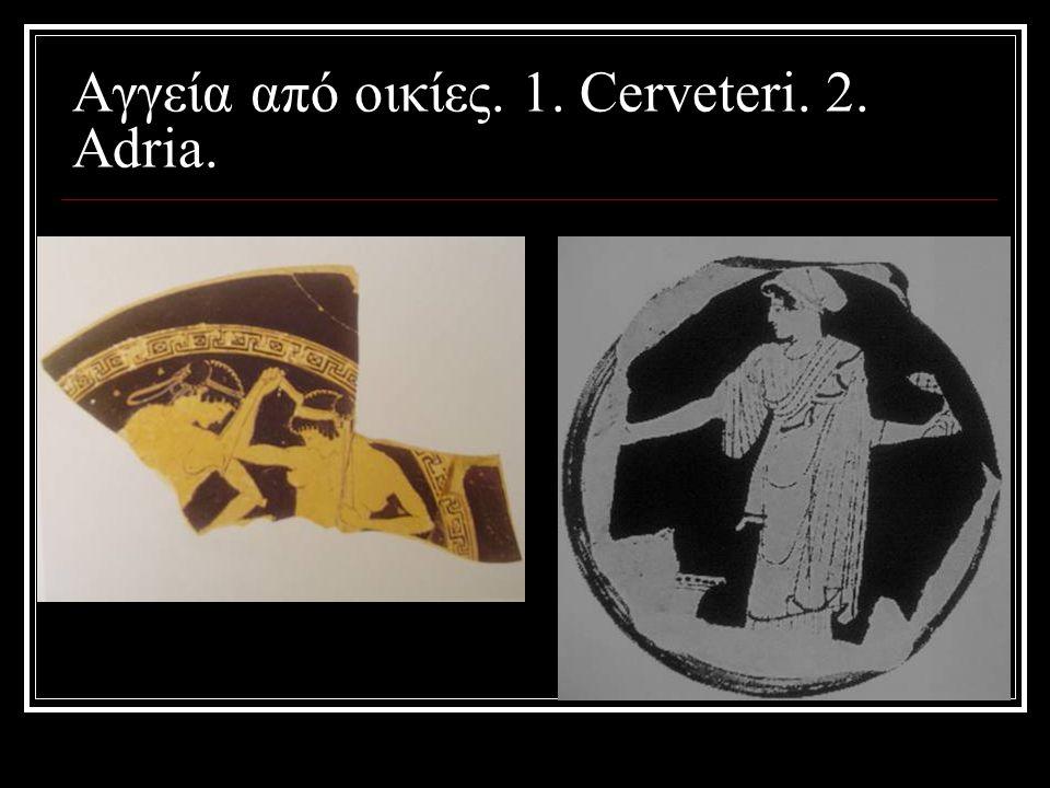 Αγγεία από οικίες. 1. Cerveteri. 2. Adria.