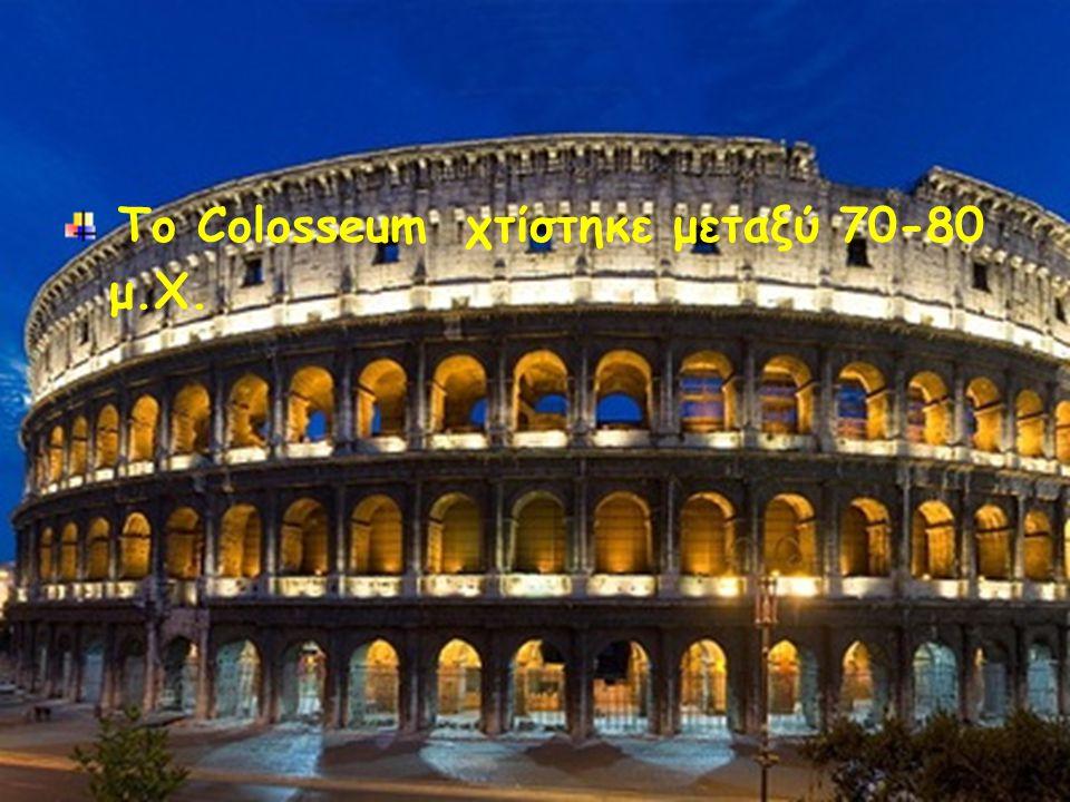 Το Colosseum χτίστηκε μεταξύ 70-80 μ.Χ.