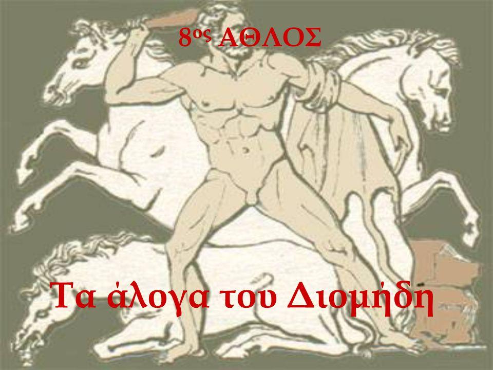 8ος ΑΘΛΟΣ Τα άλογα του Διομήδη