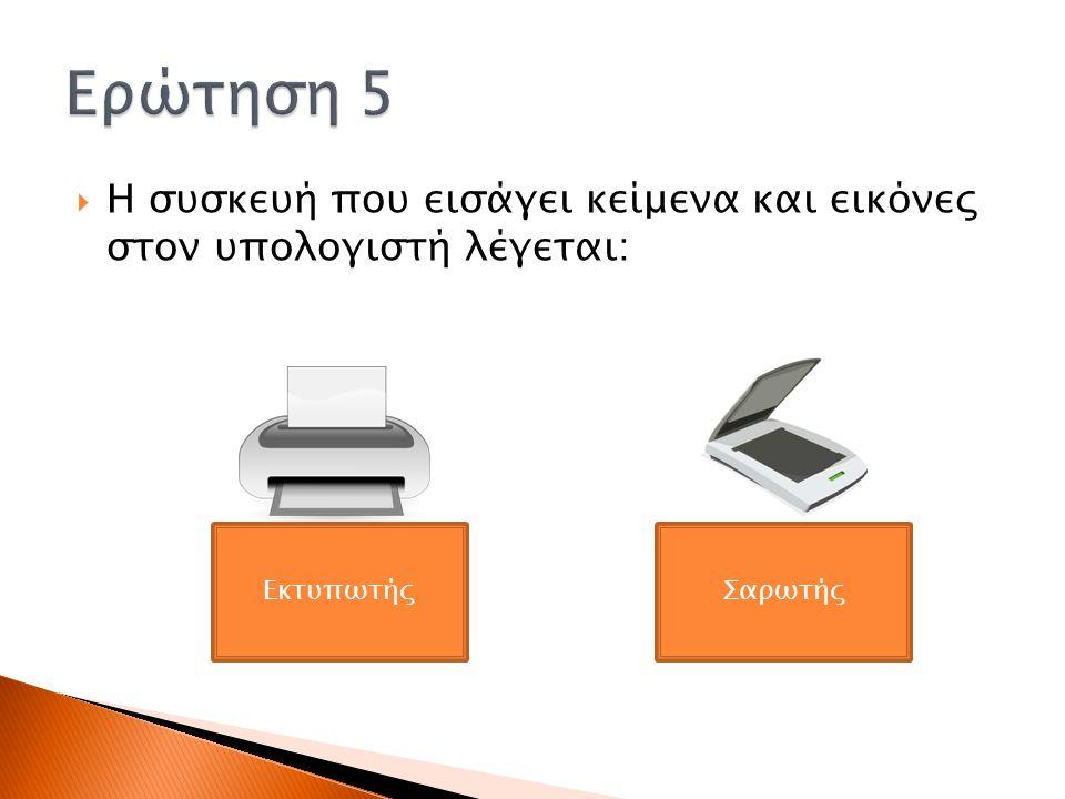Ερώτηση 5 Η συσκευή που εισάγει κείμενα και εικόνες στον υπολογιστή λέγεται: Εκτυπωτής Σαρωτής