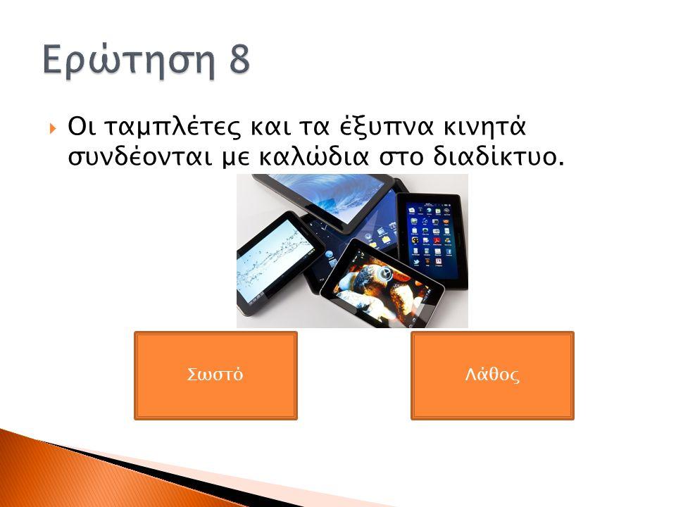 Ερώτηση 8 Οι ταμπλέτες και τα έξυπνα κινητά συνδέονται με καλώδια στο διαδίκτυο. Σωστό Λάθος