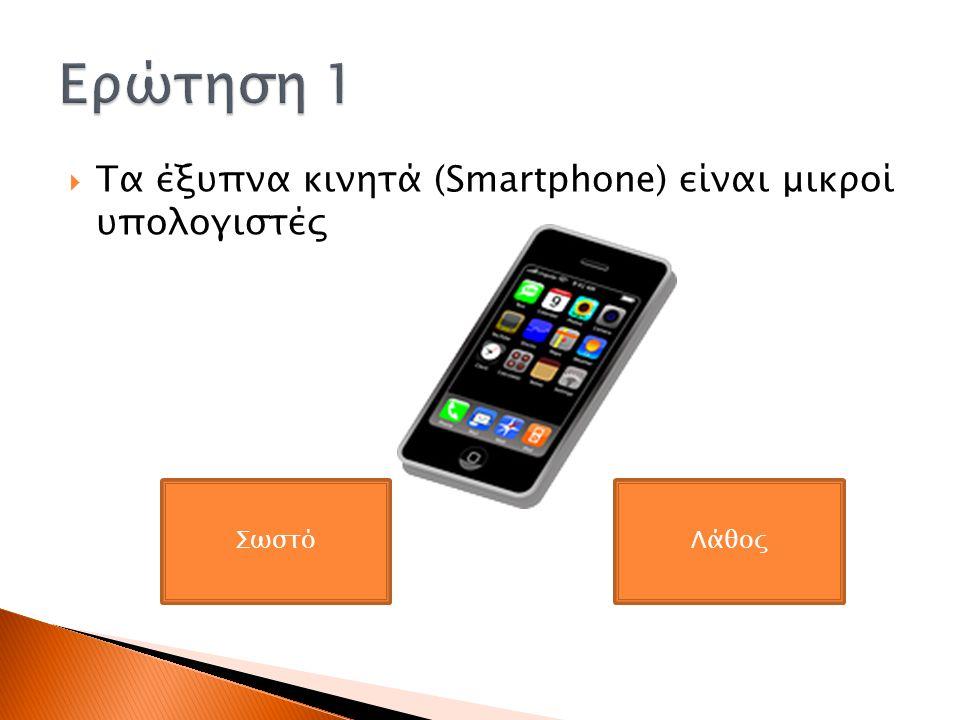 Ερώτηση 1 Τα έξυπνα κινητά (Smartphone) είναι μικροί υπολογιστές Σωστό